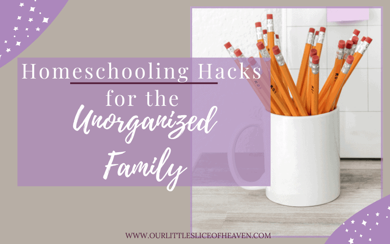 homeschooling hacks for the unorganized family